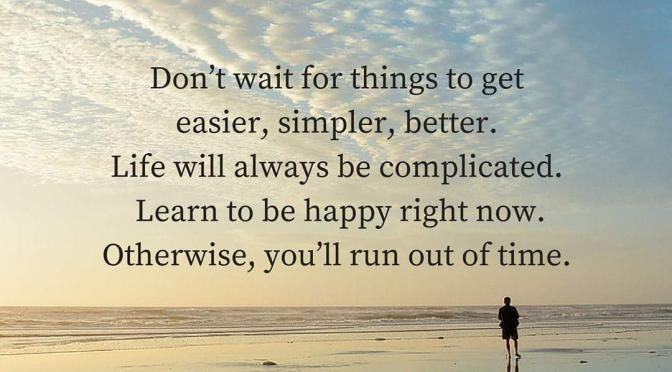 Don't wait for things to get better otherwise you will run out of time.